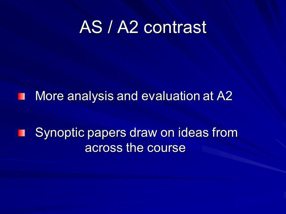 AS / A2 contrast More analysis and evaluation at A2 More analysis and evaluation at A2 Synoptic papers draw on ideas from across the course Synoptic papers draw on ideas from across the course