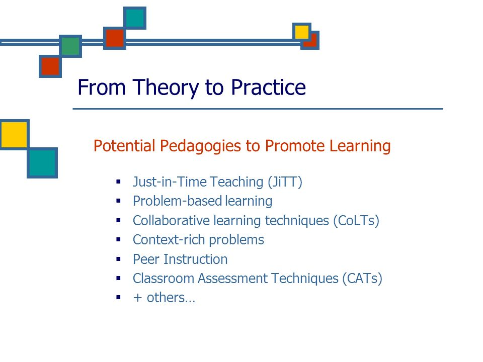 From Theory to Practice Potential Pedagogies to Promote Learning Just-in-Time Teaching (JiTT) Problem-based learning Collaborative learning techniques