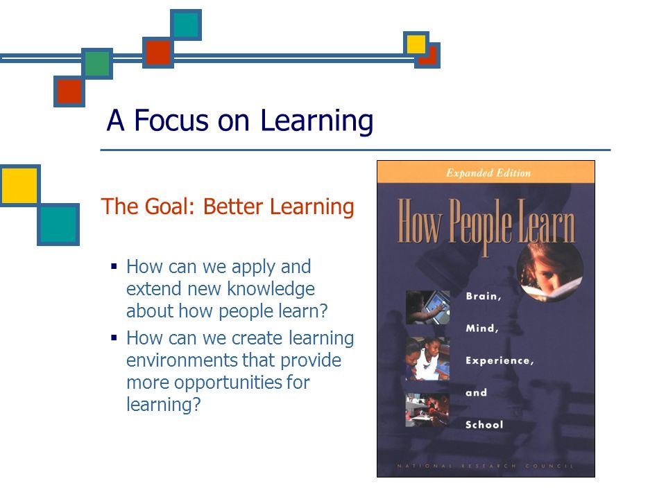 A Focus on Learning The Goal: Better Learning How can we apply and extend new knowledge about how people learn? How can we create learning environment