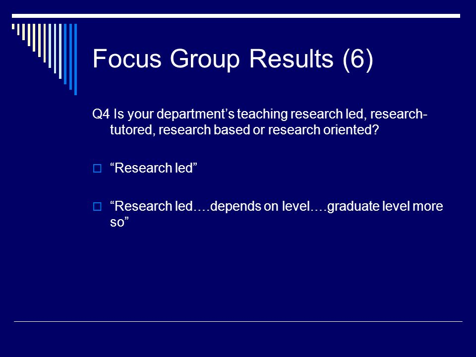 Focus Group Results (6) Q4 Is your departments teaching research led, research- tutored, research based or research oriented.