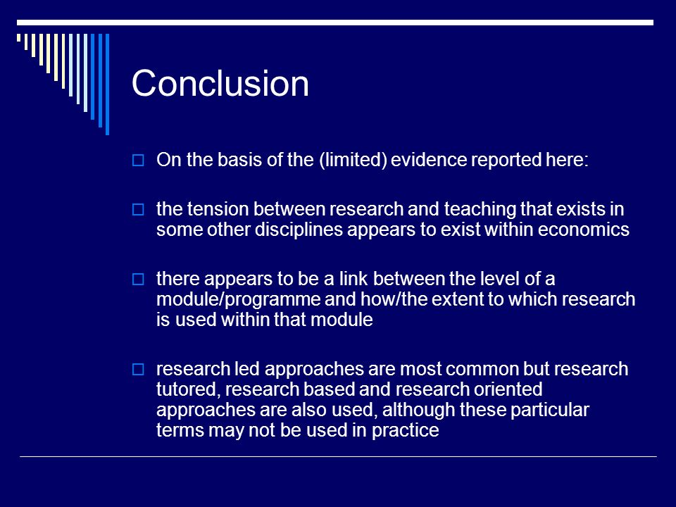 Conclusion On the basis of the (limited) evidence reported here: the tension between research and teaching that exists in some other disciplines appears to exist within economics there appears to be a link between the level of a module/programme and how/the extent to which research is used within that module research led approaches are most common but research tutored, research based and research oriented approaches are also used, although these particular terms may not be used in practice