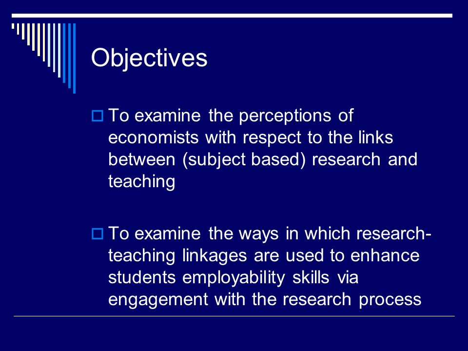 Background (1) Funding council agenda re the value for money of research and knowledge transfer in terms of the transmission of research into teaching at (particularly) undergraduate level HEA interest in research teaching linkages and the development of employability skills Economics Network has 6 case studies relating to the links between research and teaching on its website