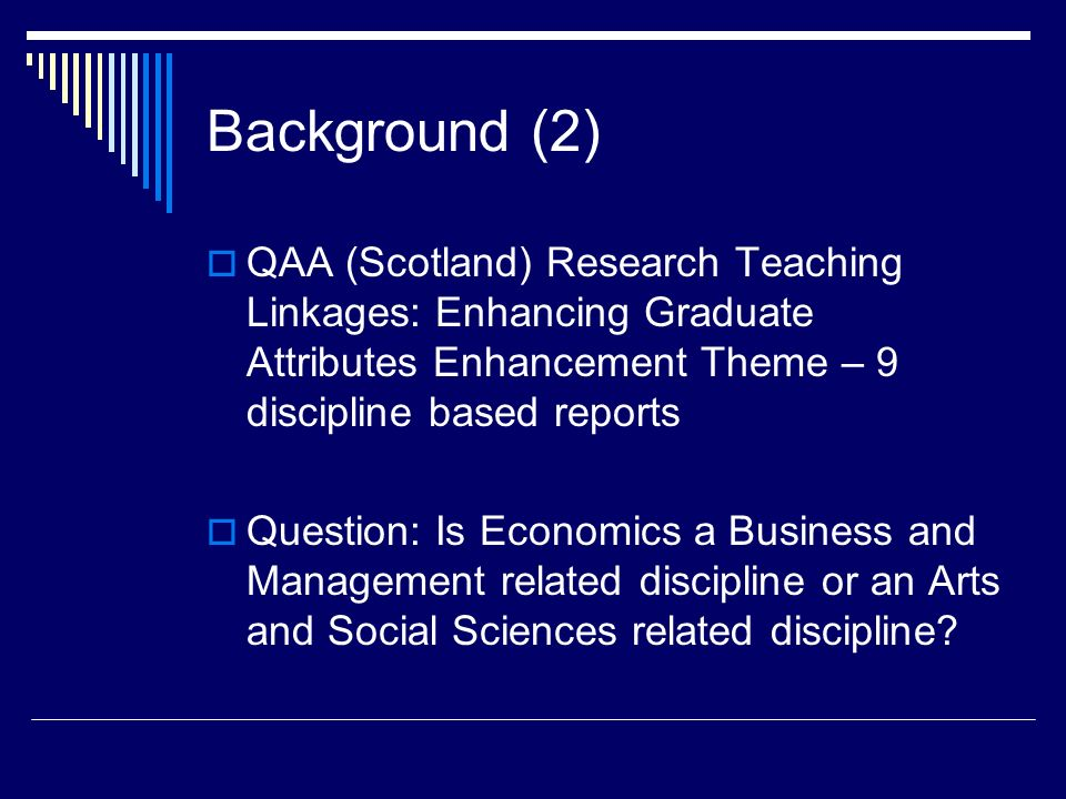 Background (2) QAA (Scotland) Research Teaching Linkages: Enhancing Graduate Attributes Enhancement Theme – 9 discipline based reports Question: Is Economics a Business and Management related discipline or an Arts and Social Sciences related discipline?