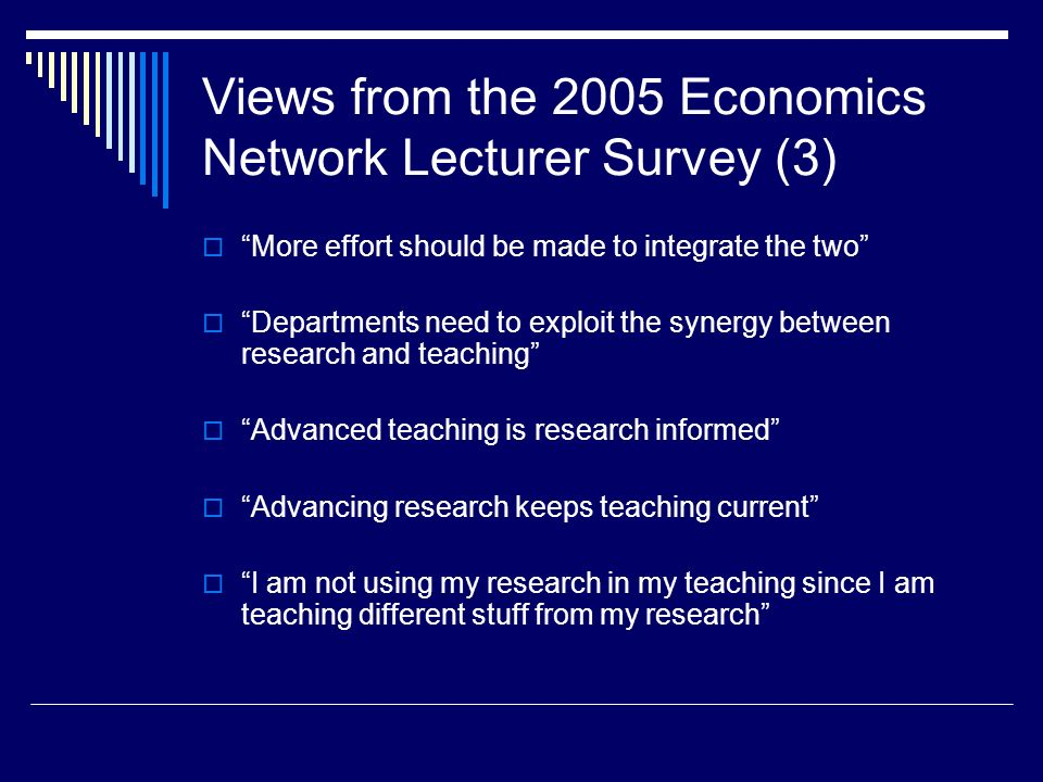 Views from the 2005 Economics Network Lecturer Survey (3) More effort should be made to integrate the two Departments need to exploit the synergy between research and teaching Advanced teaching is research informed Advancing research keeps teaching current I am not using my research in my teaching since I am teaching different stuff from my research