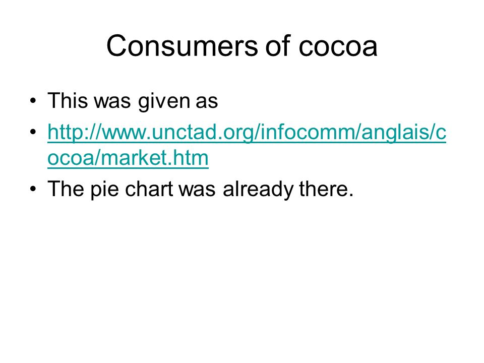 Consumers of cocoa This was given as http://www.unctad.org/infocomm/anglais/c ocoa/market.htmhttp://www.unctad.org/infocomm/anglais/c ocoa/market.htm The pie chart was already there.