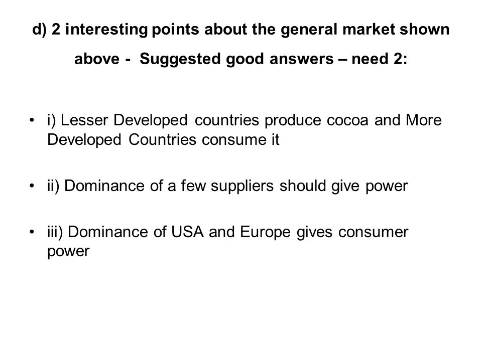 d) 2 interesting points about the general market shown above - Suggested good answers – need 2: i) Lesser Developed countries produce cocoa and More Developed Countries consume it ii) Dominance of a few suppliers should give power iii) Dominance of USA and Europe gives consumer power