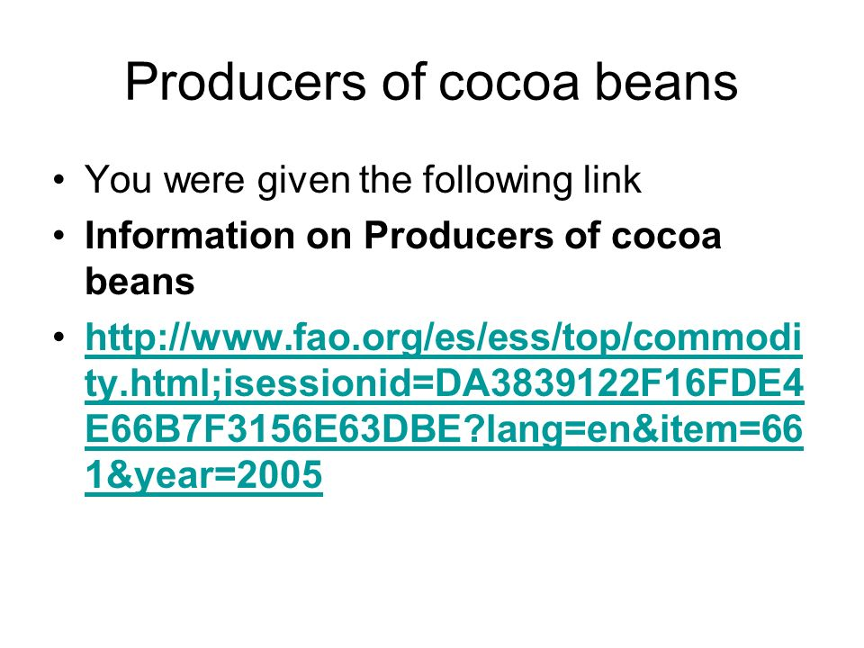 Producers of cocoa beans You were given the following link Information on Producers of cocoa beans http://www.fao.org/es/ess/top/commodi ty.html;isessionid=DA3839122F16FDE4 E66B7F3156E63DBE?lang=en&item=66 1&year=2005http://www.fao.org/es/ess/top/commodi ty.html;isessionid=DA3839122F16FDE4 E66B7F3156E63DBE?lang=en&item=66 1&year=2005