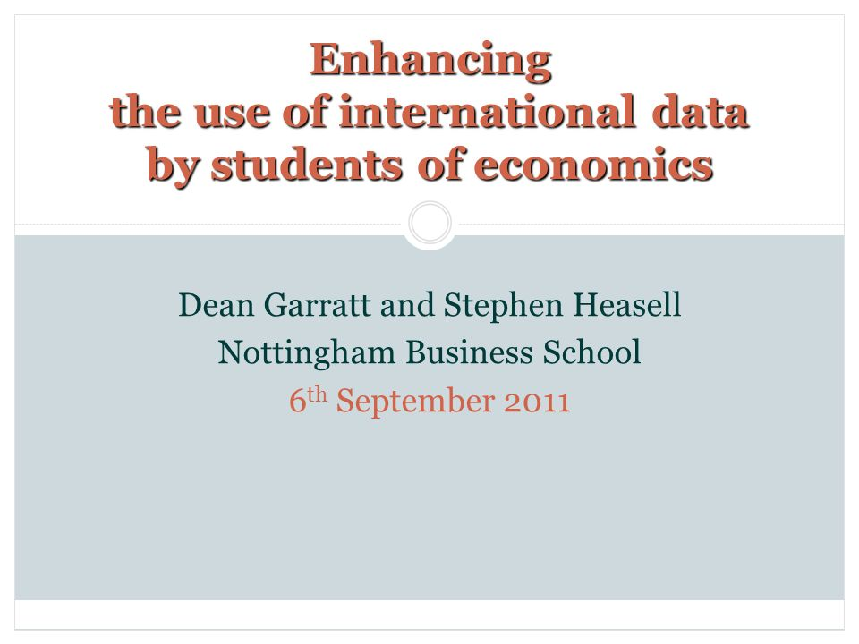 Enhancing the use of international data by students of economics Dean Garratt and Stephen Heasell Nottingham Business School 6 th September 2011