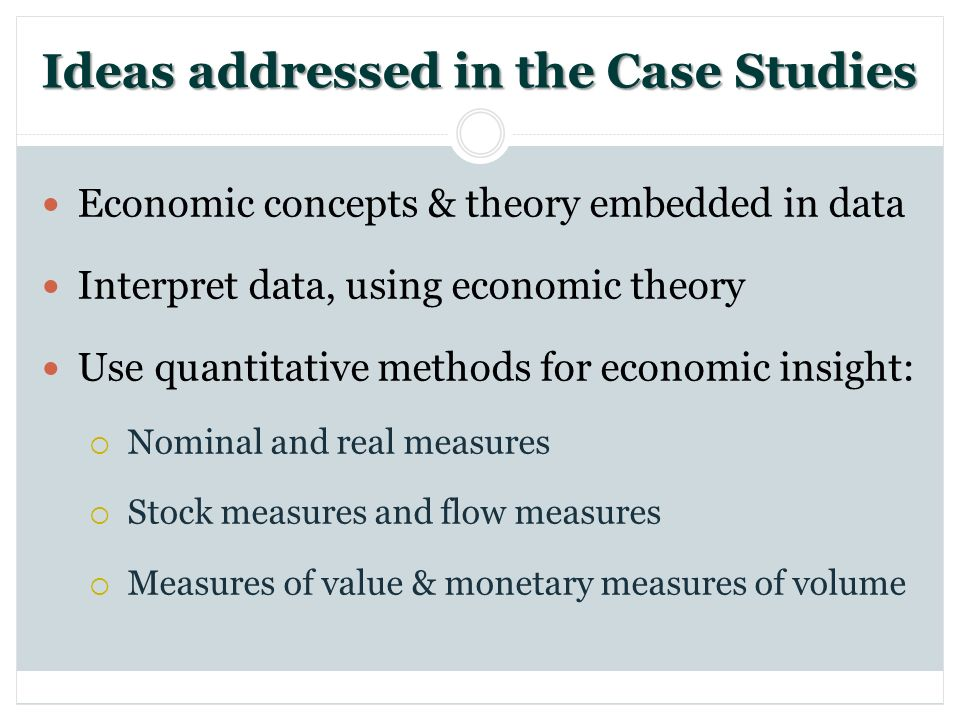 Ideas addressed in the Case Studies Economic concepts & theory embedded in data Interpret data, using economic theory Use quantitative methods for economic insight: Nominal and real measures Stock measures and flow measures Measures of value & monetary measures of volume
