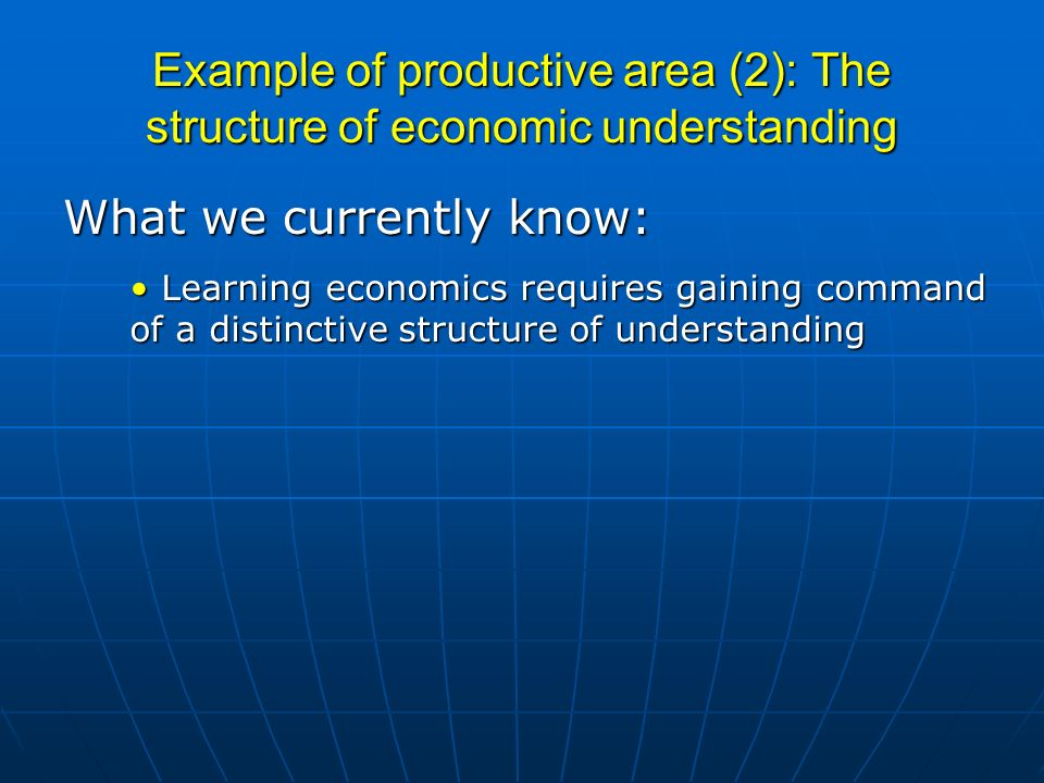 Example of productive area (2): The structure of economic understanding What we currently know: Learning economics requires gaining command of a distinctive structure of understanding Learning economics requires gaining command of a distinctive structure of understanding
