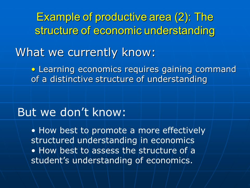 Example of productive area (2): The structure of economic understanding What we currently know: Learning economics requires gaining command of a disti