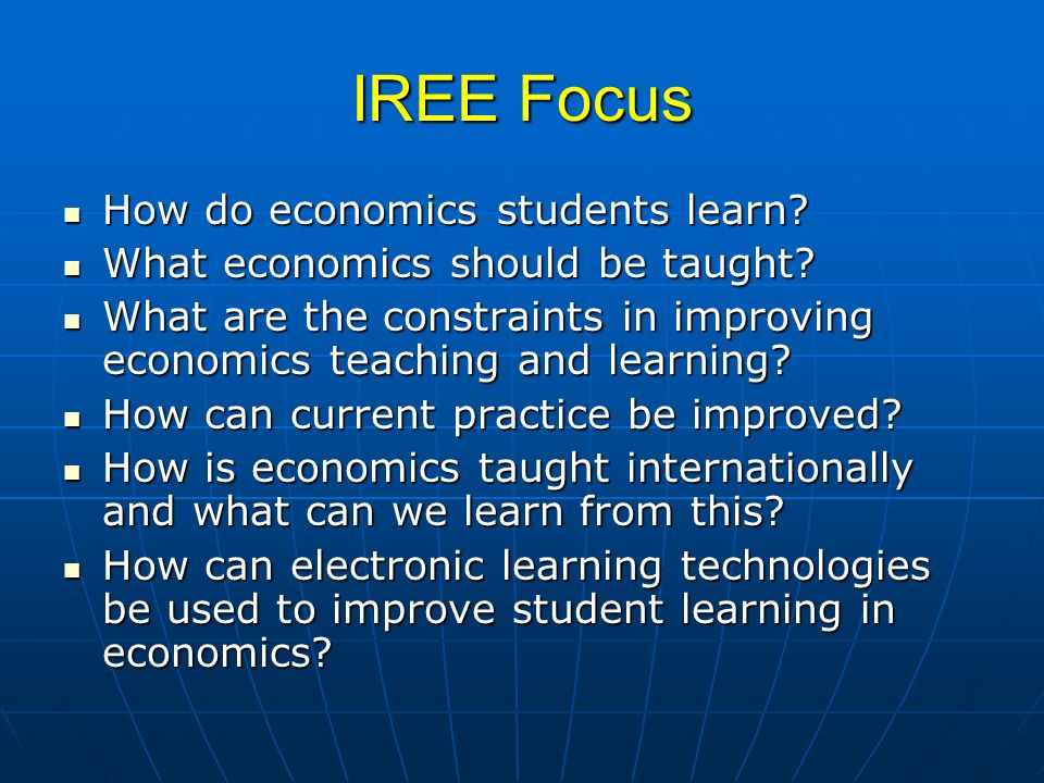 IREE Focus How do economics students learn? How do economics students learn? What economics should be taught? What economics should be taught? What ar