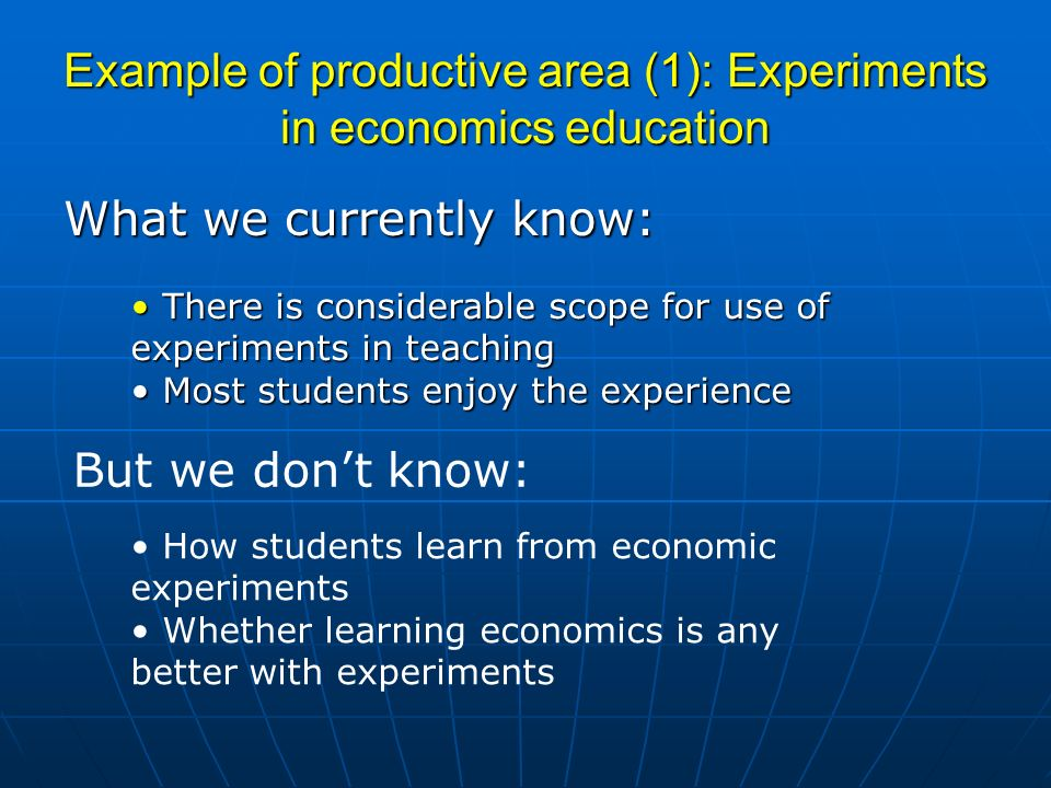 Example of productive area (1): Experiments in economics education What we currently know: There is considerable scope for use of experiments in teaching There is considerable scope for use of experiments in teaching Most students enjoy the experience Most students enjoy the experience But we dont know: How students learn from economic experiments Whether learning economics is any better with experiments