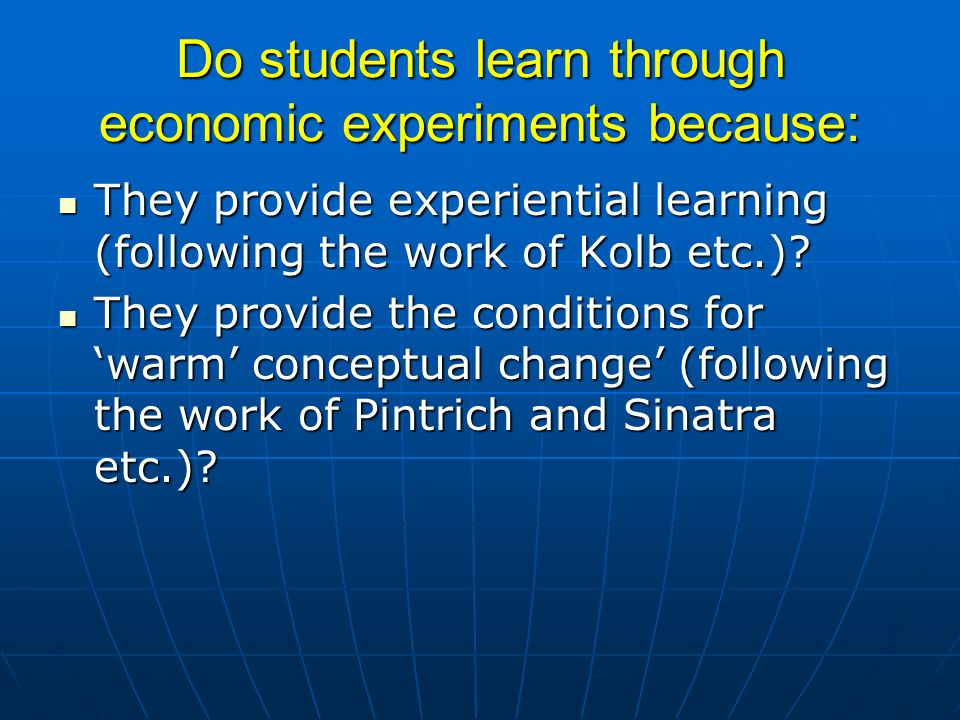 Do students learn through economic experiments because: They provide experiential learning (following the work of Kolb etc.)? They provide experientia