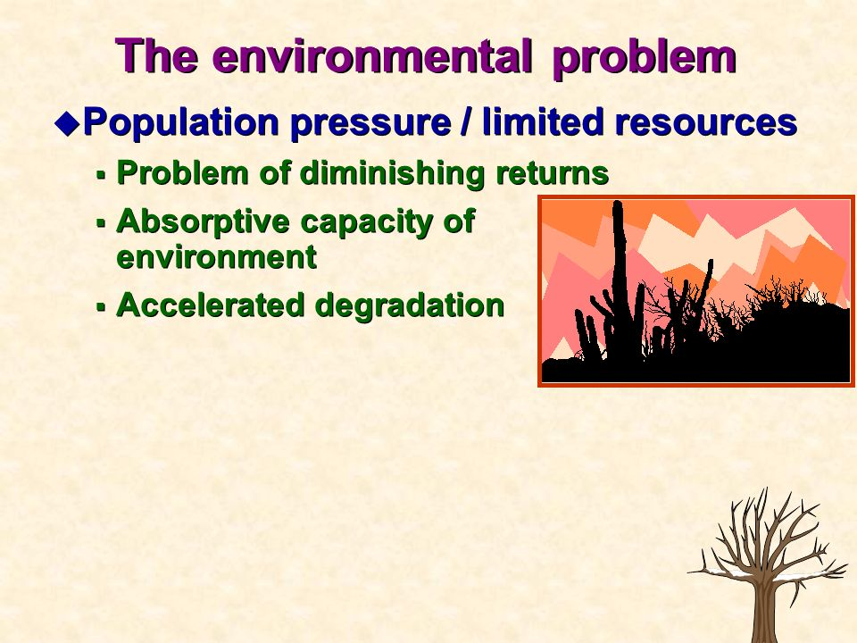 u Population pressure / limited resources Problem of diminishing returns Absorptive capacity of environment Accelerated degradation u Population press