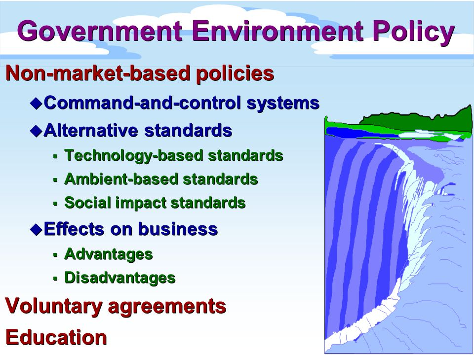 Non-market-based policies u Command-and-control systems u Alternative standards Technology-based standards Ambient-based standards Social impact stand