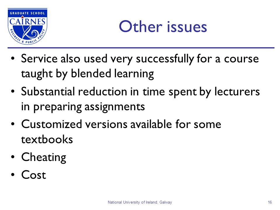 National University of Ireland, Galway16 Other issues Service also used very successfully for a course taught by blended learning Substantial reduction in time spent by lecturers in preparing assignments Customized versions available for some textbooks Cheating Cost