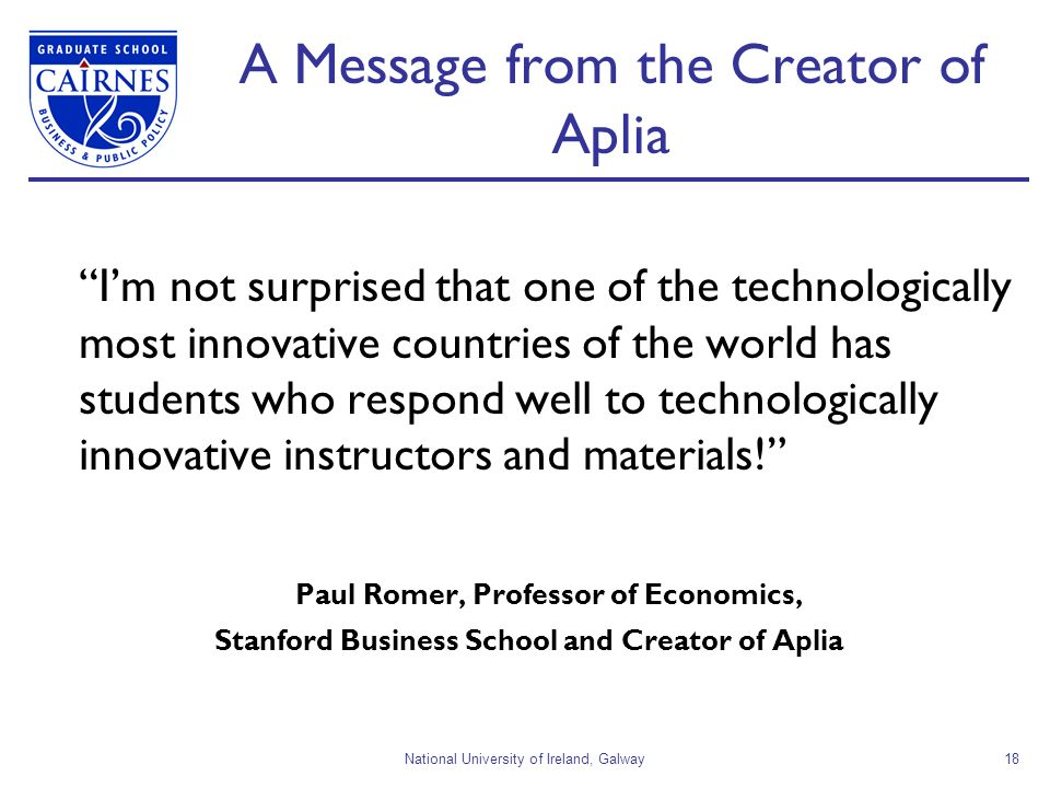 National University of Ireland, Galway18 A Message from the Creator of Aplia Im not surprised that one of the technologically most innovative countries of the world has students who respond well to technologically innovative instructors and materials.