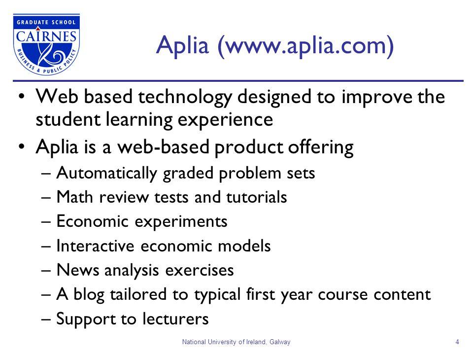 National University of Ireland, Galway4 Aplia (www.aplia.com) Web based technology designed to improve the student learning experience Aplia is a web-
