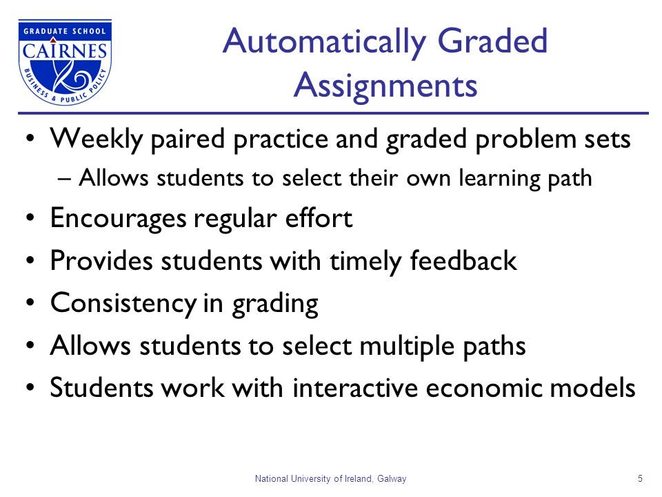 National University of Ireland, Galway5 Automatically Graded Assignments Weekly paired practice and graded problem sets –Allows students to select their own learning path Encourages regular effort Provides students with timely feedback Consistency in grading Allows students to select multiple paths Students work with interactive economic models
