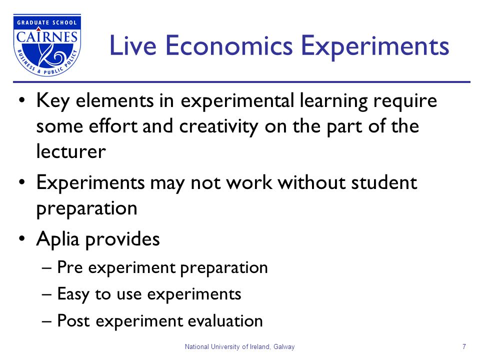 National University of Ireland, Galway7 Live Economics Experiments Key elements in experimental learning require some effort and creativity on the part of the lecturer Experiments may not work without student preparation Aplia provides –Pre experiment preparation –Easy to use experiments –Post experiment evaluation