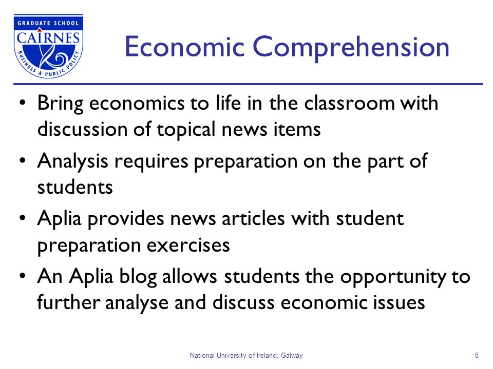 National University of Ireland, Galway8 Economic Comprehension Bring economics to life in the classroom with discussion of topical news items Analysis requires preparation on the part of students Aplia provides news articles with student preparation exercises An Aplia blog allows students the opportunity to further analyse and discuss economic issues