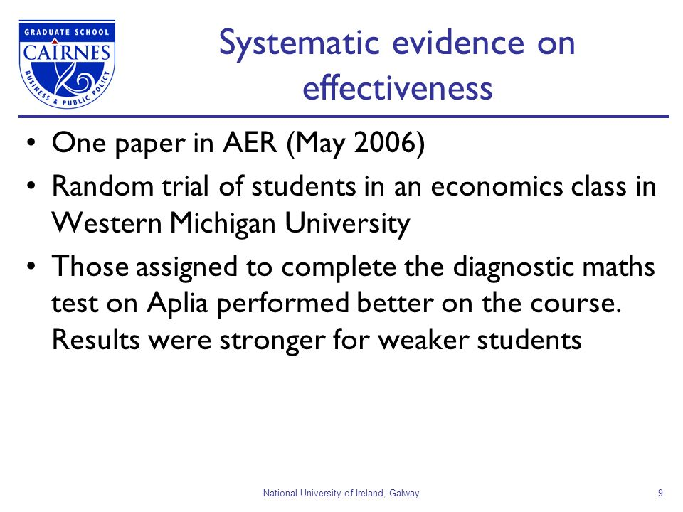National University of Ireland, Galway9 Systematic evidence on effectiveness One paper in AER (May 2006) Random trial of students in an economics class in Western Michigan University Those assigned to complete the diagnostic maths test on Aplia performed better on the course.