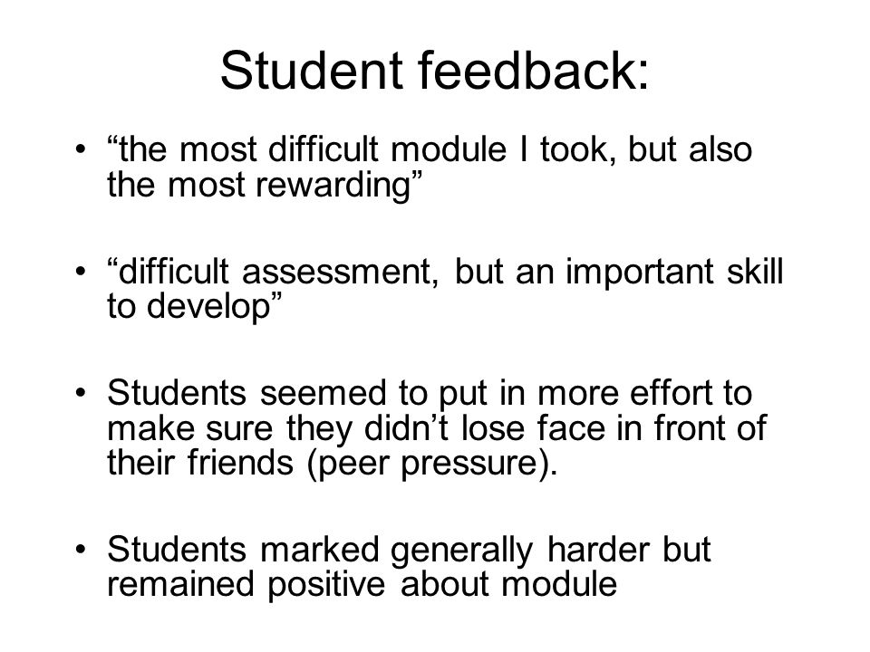 Student feedback: the most difficult module I took, but also the most rewarding difficult assessment, but an important skill to develop Students seemed to put in more effort to make sure they didnt lose face in front of their friends (peer pressure).