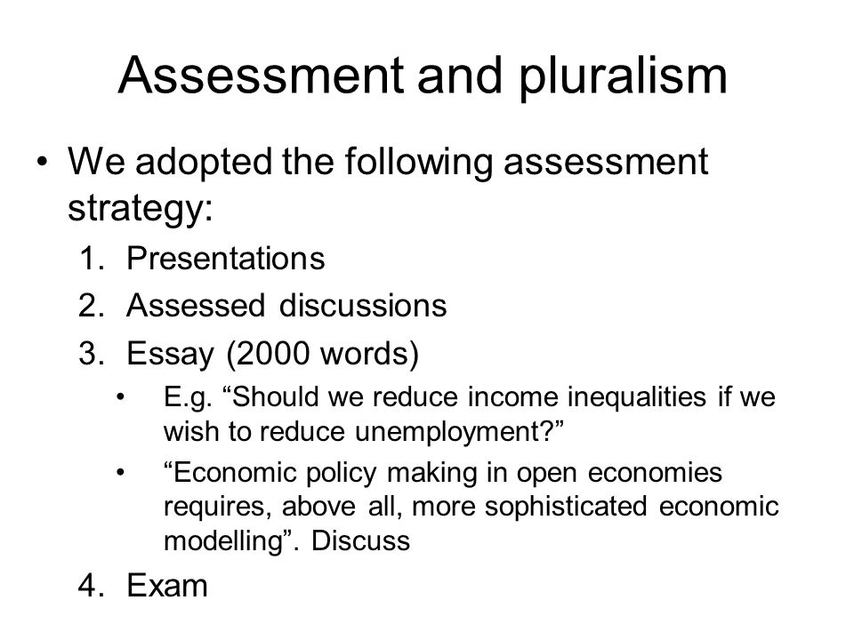 Assessment and pluralism We adopted the following assessment strategy: 1.Presentations 2.Assessed discussions 3.Essay (2000 words) E.g. Should we redu