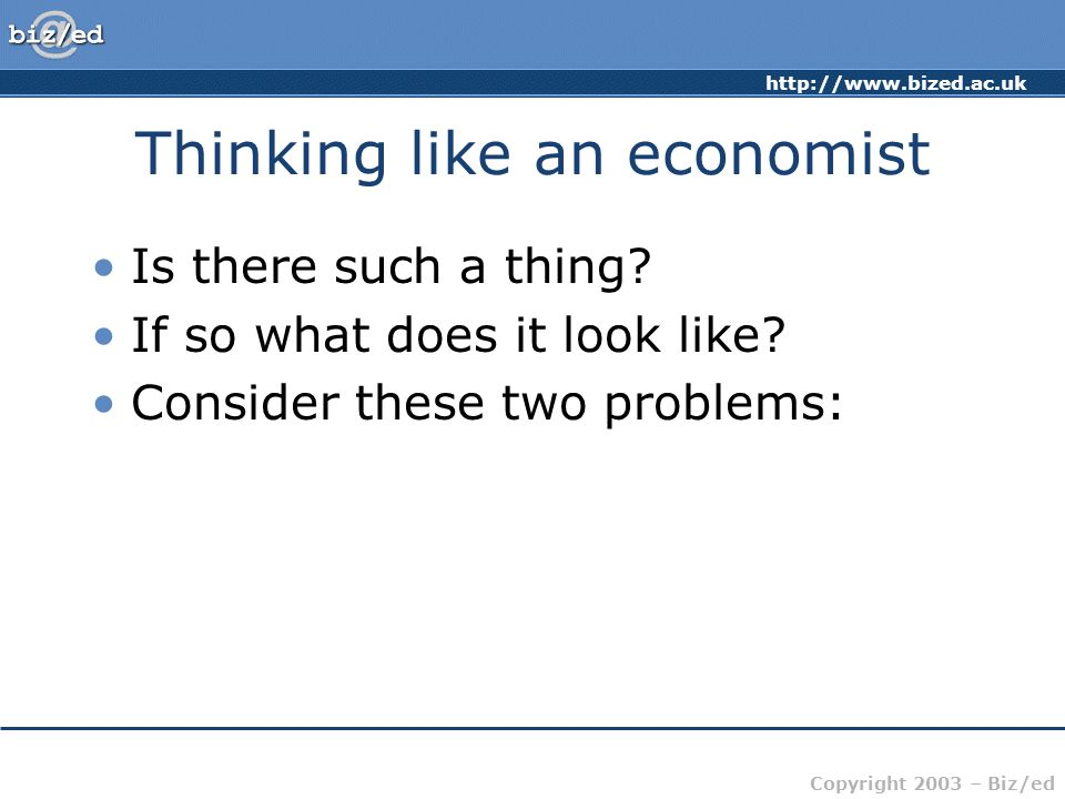 http://www.bized.ac.uk Copyright 2003 – Biz/ed Thinking like an economist Is there such a thing? If so what does it look like? Consider these two prob