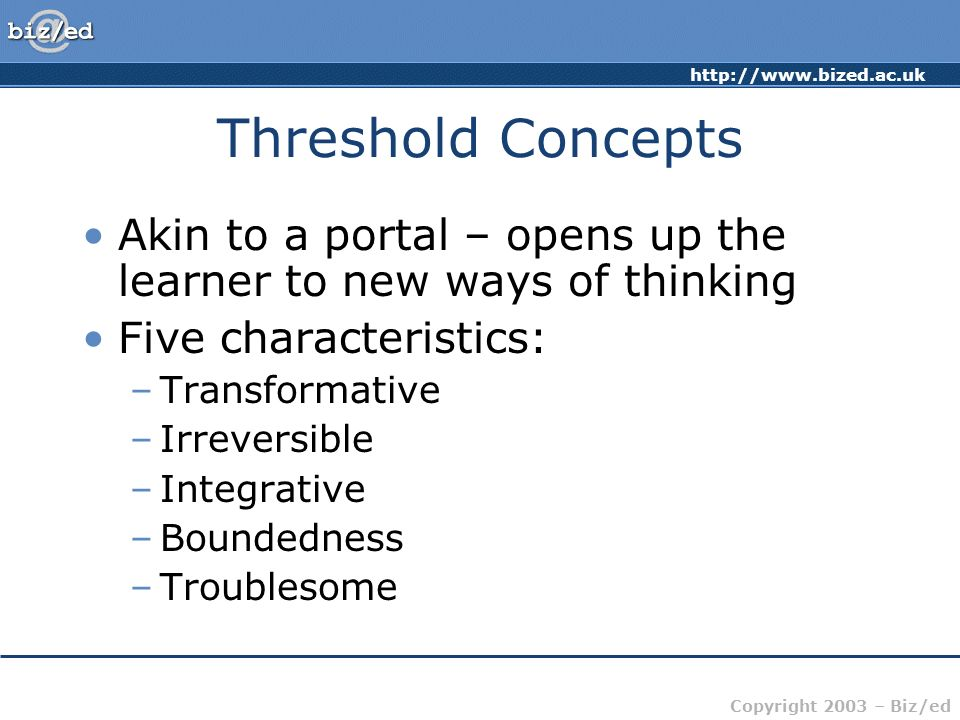 http://www.bized.ac.uk Copyright 2003 – Biz/ed Threshold Concepts Akin to a portal – opens up the learner to new ways of thinking Five characteristics: –Transformative –Irreversible –Integrative –Boundedness –Troublesome