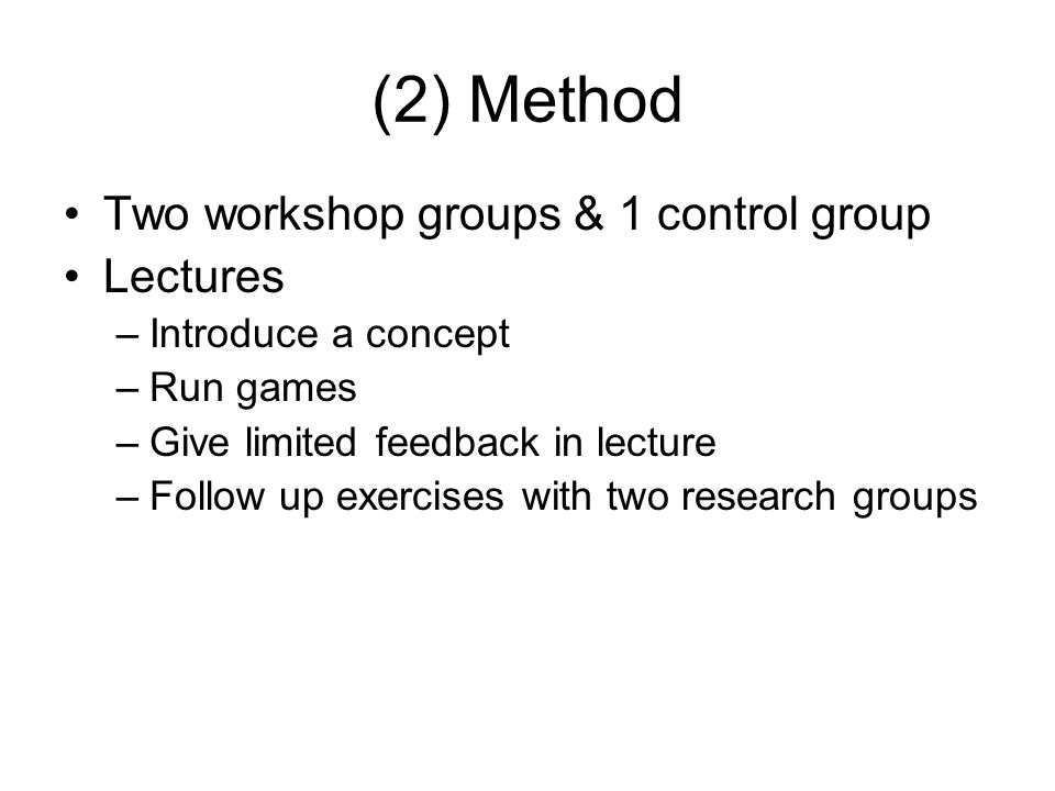 (2) Method Two workshop groups & 1 control group Lectures –Introduce a concept –Run games –Give limited feedback in lecture –Follow up exercises with two research groups