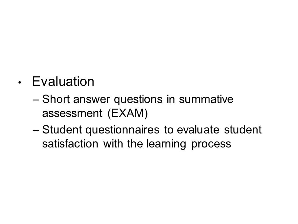 Evaluation –Short answer questions in summative assessment (EXAM) –Student questionnaires to evaluate student satisfaction with the learning process