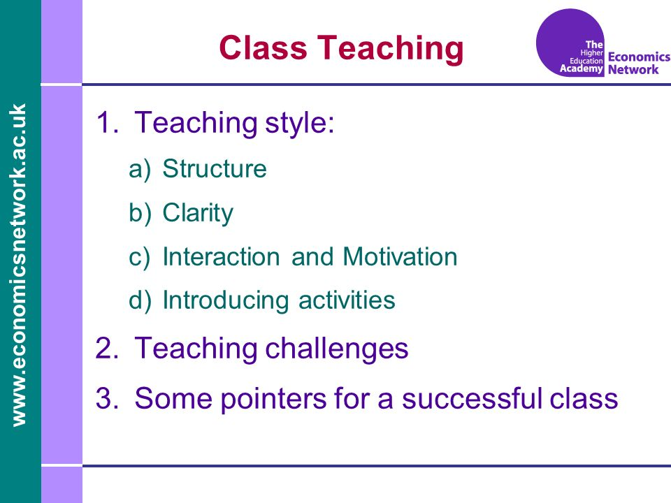 www.economicsnetwork.ac.uk Class Teaching 1.Teaching style: a)Structure b)Clarity c)Interaction and Motivation d)Introducing activities 2.Teaching challenges 3.Some pointers for a successful class
