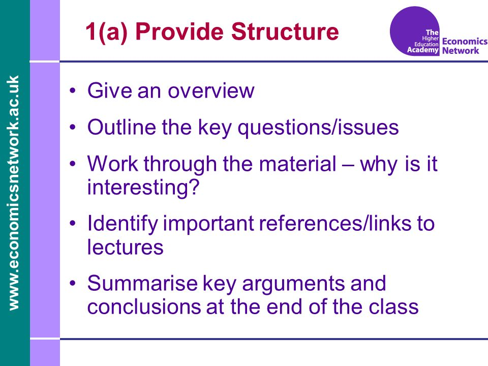 www.economicsnetwork.ac.uk 1(b) Clarity Lay out solutions clearly on board Work step-by-step – outline methodology Provide handouts for equation-intensive classes Provide discussion tree outlines Anticipate problems and questions Resolve confusion if the discussion takes wrong turn
