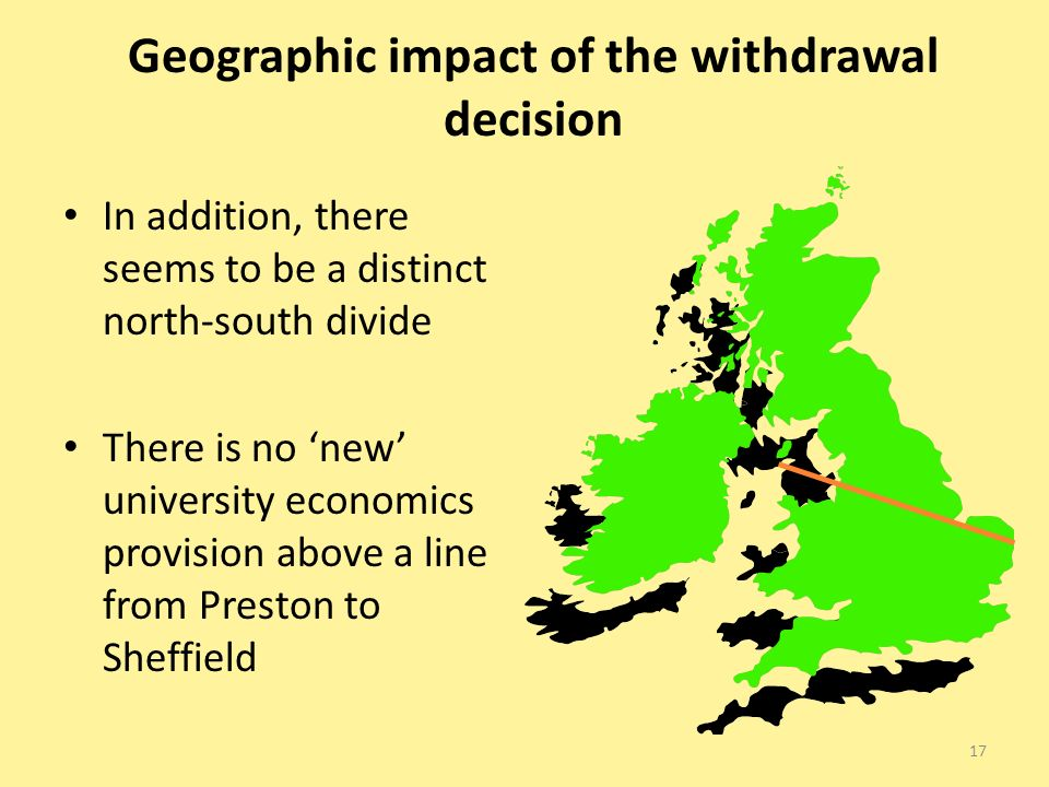 Geographic impact of the withdrawal decision In addition, there seems to be a distinct north-south divide There is no new university economics provision above a line from Preston to Sheffield 17