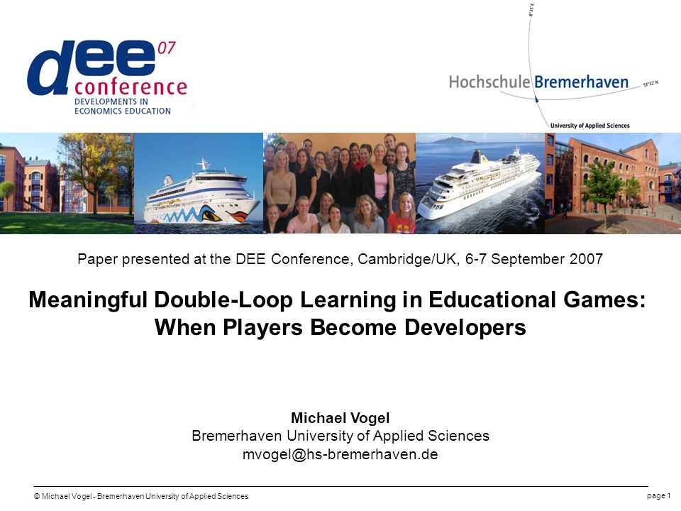 © Michael Vogel - Bremerhaven University of Applied Sciences page 1 Paper presented at the DEE Conference, Cambridge/UK, 6-7 September 2007 Meaningful Double-Loop Learning in Educational Games: When Players Become Developers Michael Vogel Bremerhaven University of Applied Sciences mvogel@hs-bremerhaven.de
