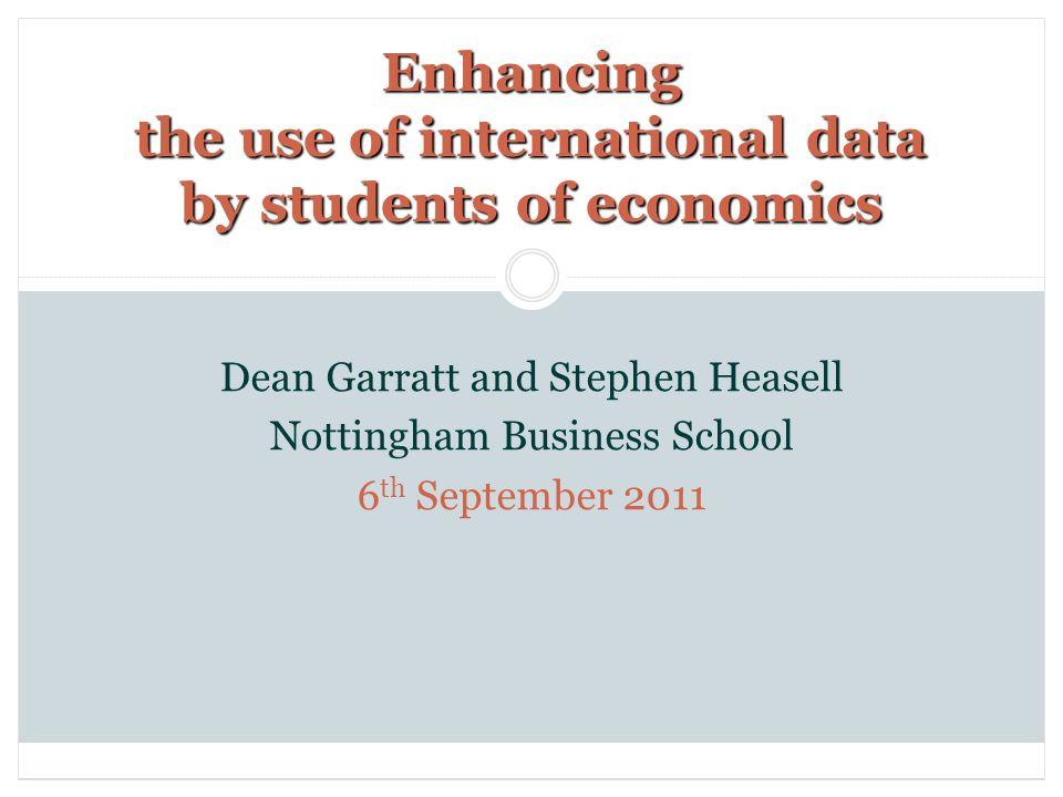 Enhancing the use of international data by students of economics Dean Garratt and Stephen Heasell Nottingham Business School 6 th September 2011