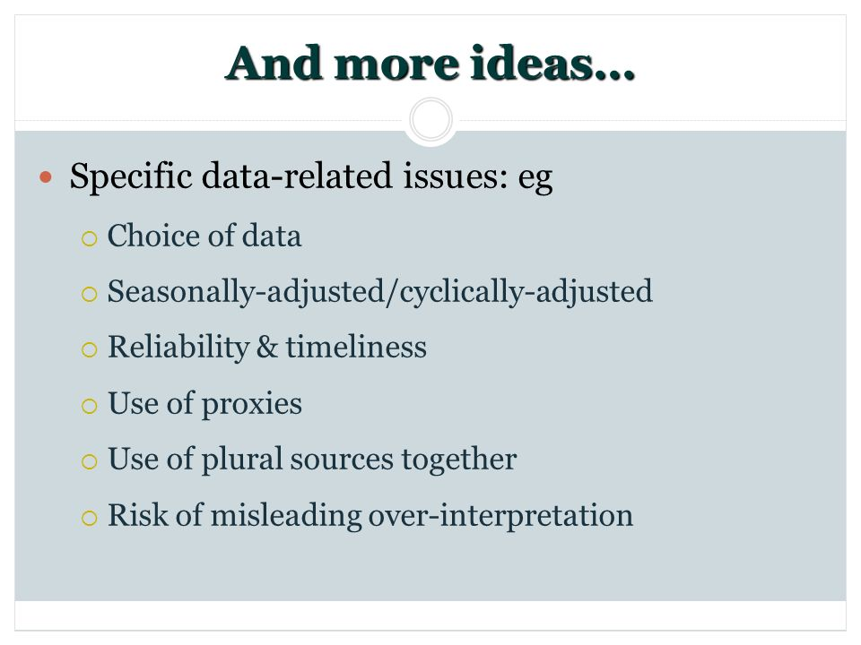 And more ideas… Specific data-related issues: eg Choice of data Seasonally-adjusted/cyclically-adjusted Reliability & timeliness Use of proxies Use of