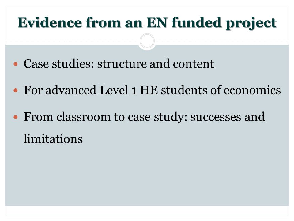 Evidence from an EN funded project Case studies: structure and content For advanced Level 1 HE students of economics From classroom to case study: successes and limitations