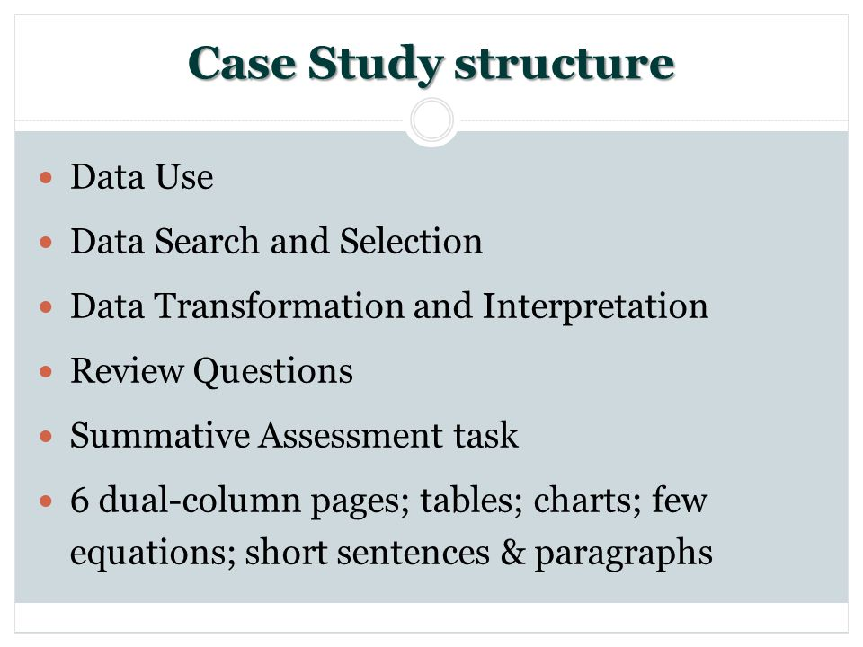 Case Study structure Data Use Data Search and Selection Data Transformation and Interpretation Review Questions Summative Assessment task 6 dual-column pages; tables; charts; few equations; short sentences & paragraphs