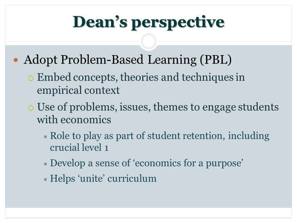 Deans perspective Adopt Problem-Based Learning (PBL) Embed concepts, theories and techniques in empirical context Use of problems, issues, themes to engage students with economics Role to play as part of student retention, including crucial level 1 Develop a sense of economics for a purpose Helps unite curriculum