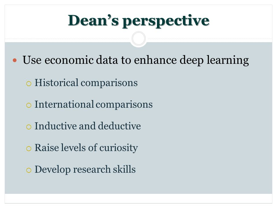 Deans perspective Use economic data to enhance deep learning Historical comparisons International comparisons Inductive and deductive Raise levels of curiosity Develop research skills