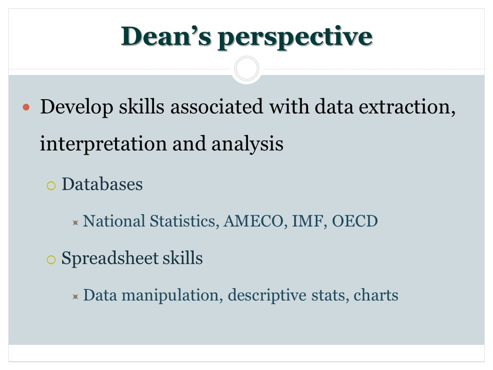 Deans perspective Develop skills associated with data extraction, interpretation and analysis Databases National Statistics, AMECO, IMF, OECD Spreadsheet skills Data manipulation, descriptive stats, charts