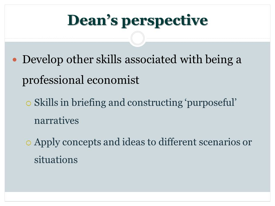 Deans perspective Develop other skills associated with being a professional economist Skills in briefing and constructing purposeful narratives Apply
