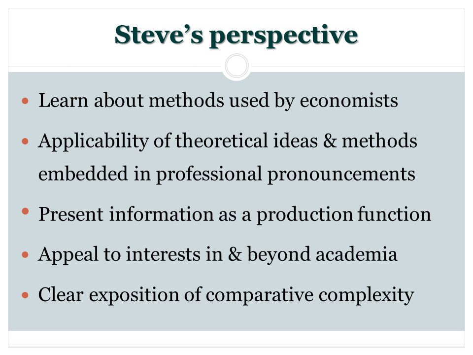 Steves perspective Learn about methods used by economists Applicability of theoretical ideas & methods embedded in professional pronouncements Present information as a production function Appeal to interests in & beyond academia Clear exposition of comparative complexity