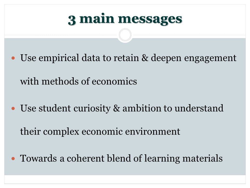 3 main messages Use empirical data to retain & deepen engagement with methods of economics Use student curiosity & ambition to understand their complex economic environment Towards a coherent blend of learning materials