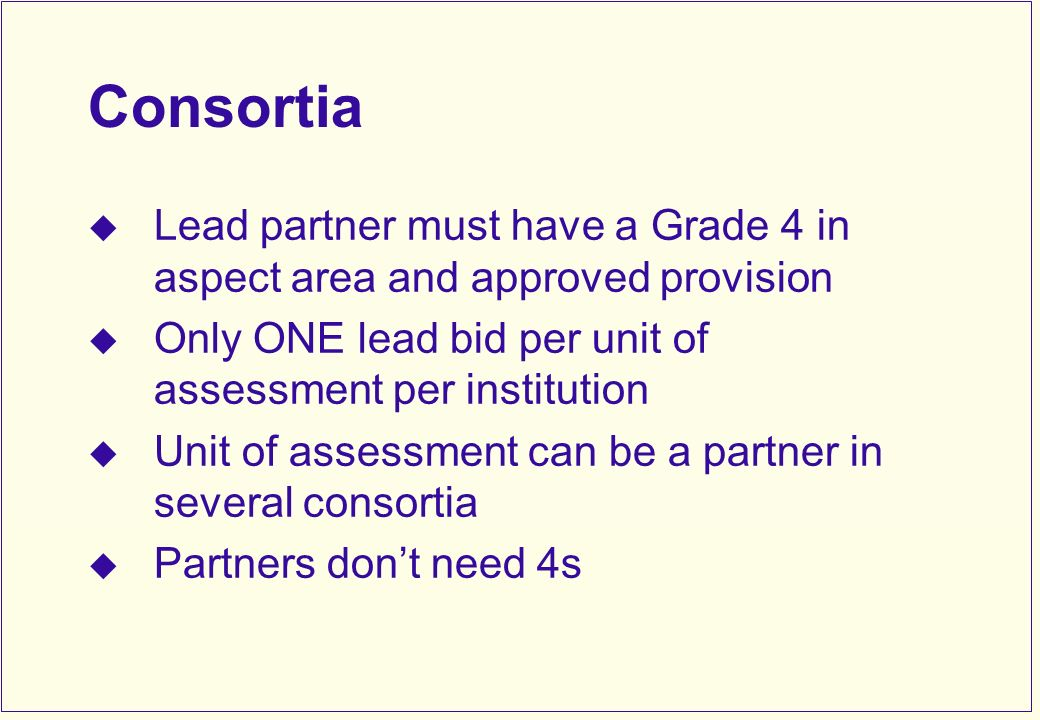 Consortia Lead partner must have a Grade 4 in aspect area and approved provision Only ONE lead bid per unit of assessment per institution Unit of assessment can be a partner in several consortia Partners dont need 4s