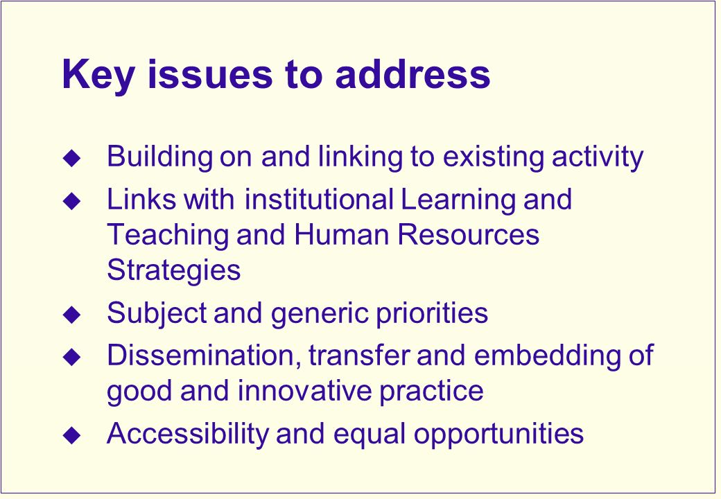 Key issues to address Building on and linking to existing activity Links with institutional Learning and Teaching and Human Resources Strategies Subject and generic priorities Dissemination, transfer and embedding of good and innovative practice Accessibility and equal opportunities