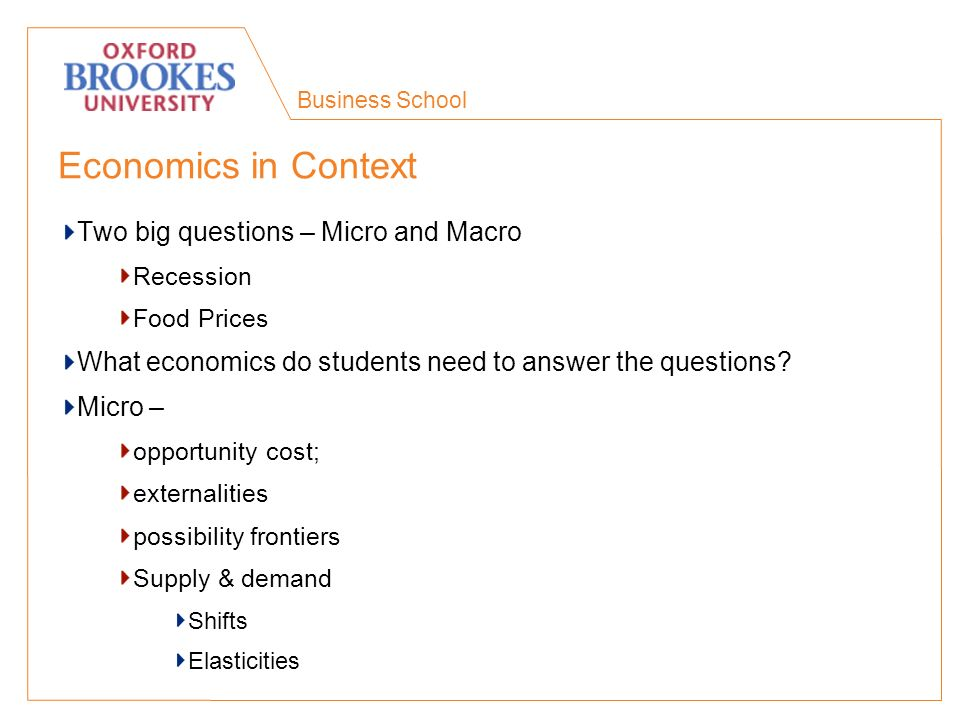 Business School Economics in Context Two big questions – Micro and Macro Recession Food Prices What economics do students need to answer the questions.